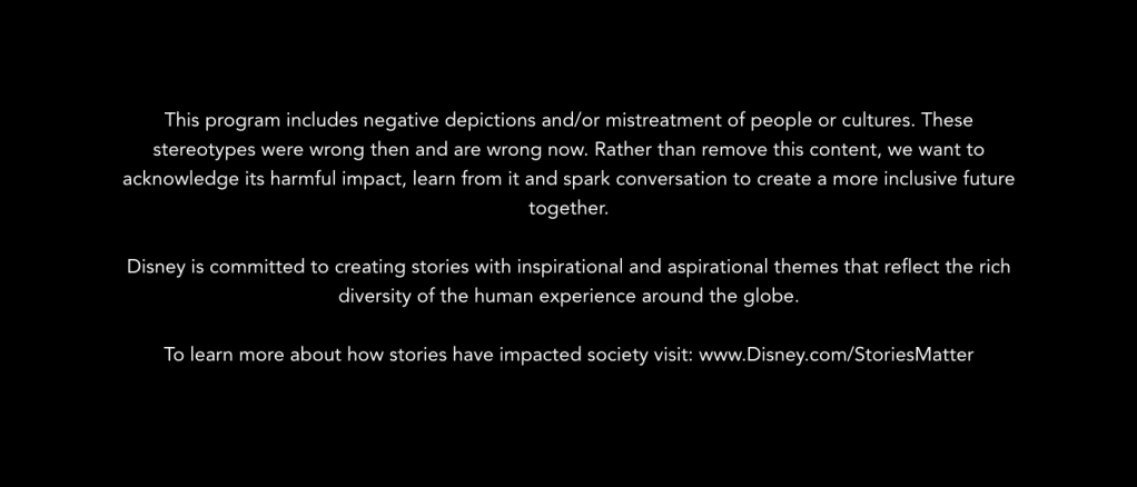"""Disney advisory text: """"This program includes negative depictions and/or mistreatment of people or cultures. These stereotypes were wrong then and are wrong now. Rather than remove this content, we want to acknowledge its harmful impact, learn from it and spark conversation to create a more inclusive future together."""""""
